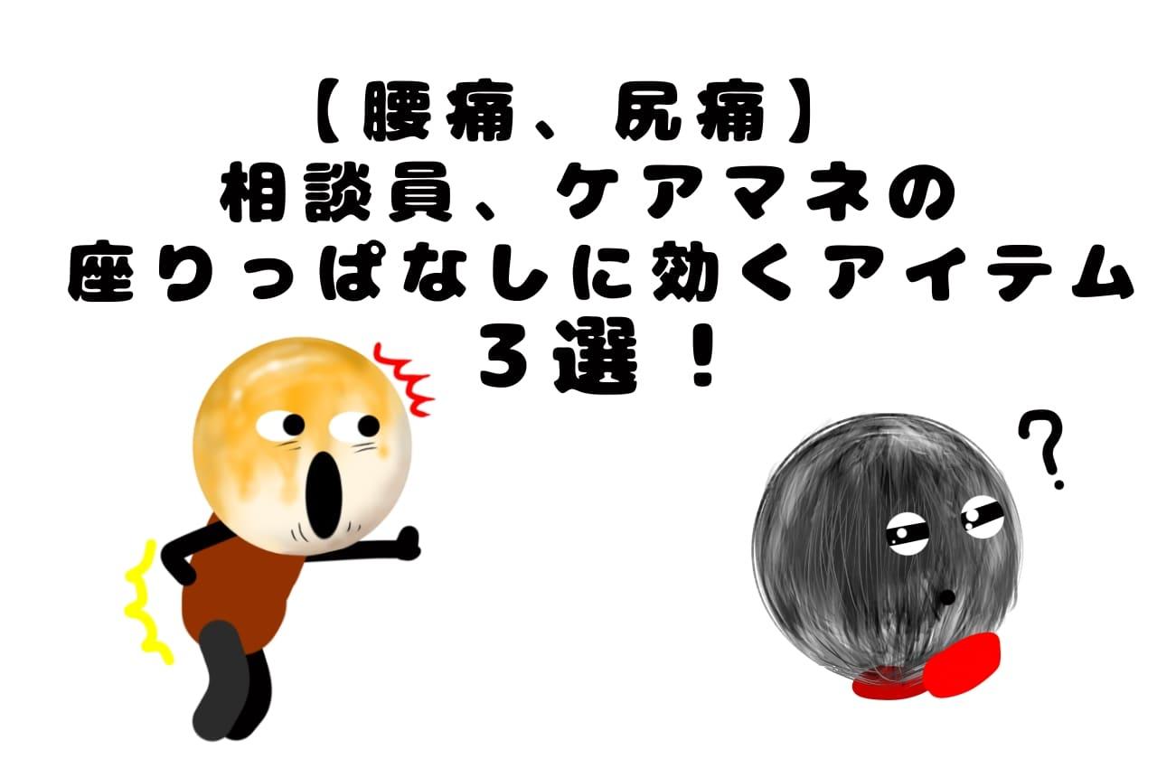 【腰痛、尻痛】相談員、ケアマネの座りっぱなしに効くアイテム3選!